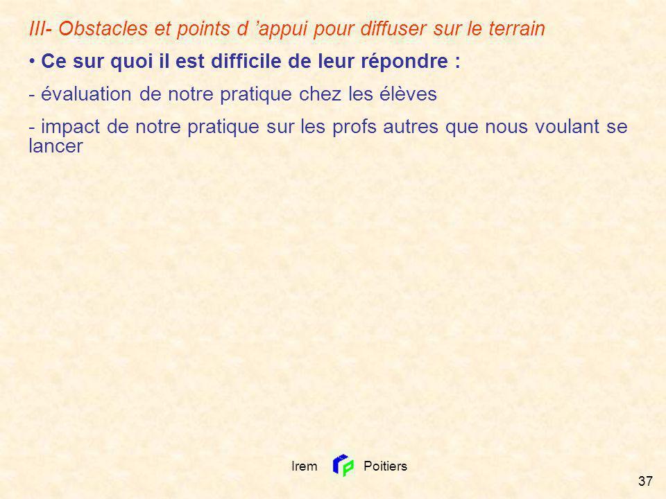Irem Poitiers 37 III- Obstacles et points d appui pour diffuser sur le terrain Ce sur quoi il est difficile de leur répondre : - évaluation de notre p