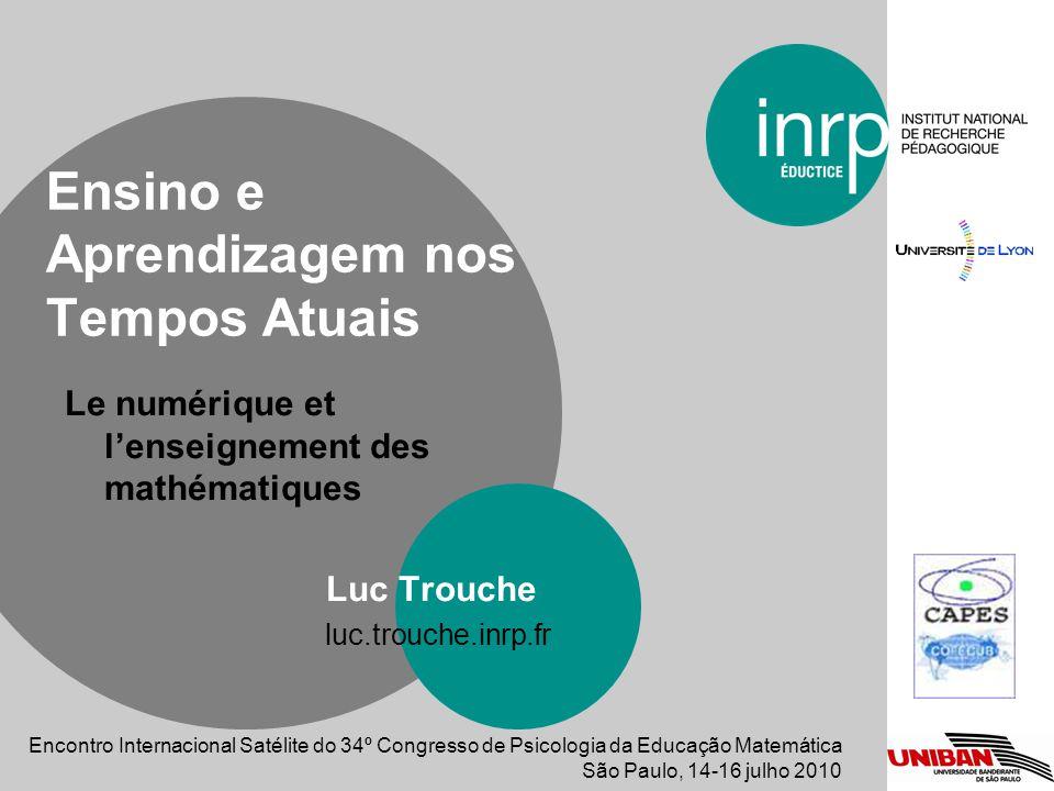 Le numérique et lenseignement des mathématiques Luc Trouche luc.trouche.inrp.fr Ensino e Aprendizagem nos Tempos Atuais Encontro Internacional Satélite do 34º Congresso de Psicologia da Educação Matemática São Paulo, 14-16 julho 2010