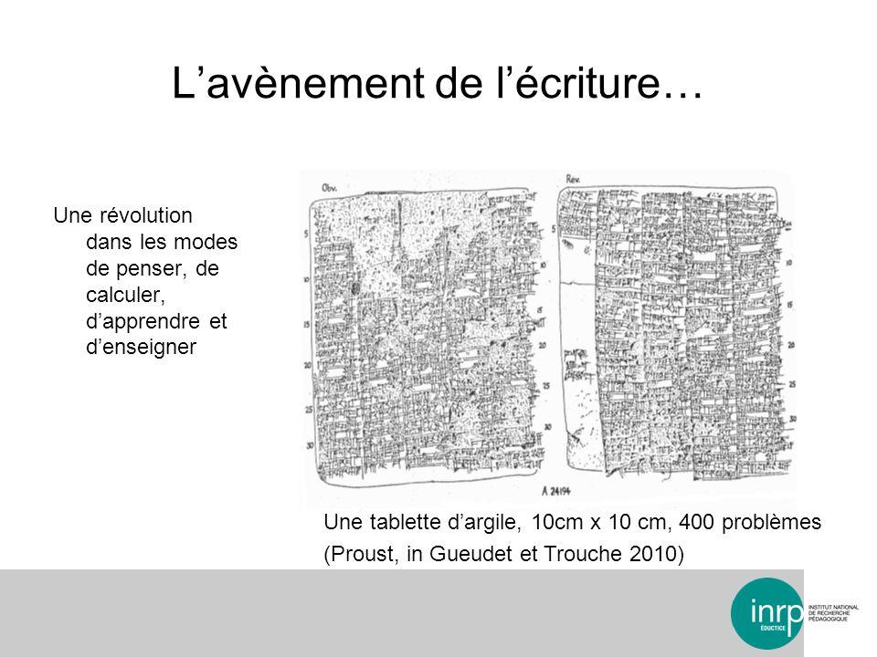 Lavènement de lécriture… Une révolution dans les modes de penser, de calculer, dapprendre et denseigner Une tablette dargile, 10cm x 10 cm, 400 problèmes (Proust, in Gueudet et Trouche 2010)