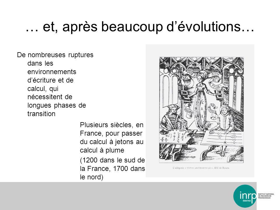 … et, après beaucoup dévolutions… De nombreuses ruptures dans les environnements décriture et de calcul, qui nécessitent de longues phases de transition Plusieurs siècles, en France, pour passer du calcul à jetons au calcul à plume (1200 dans le sud de la France, 1700 dans le nord)