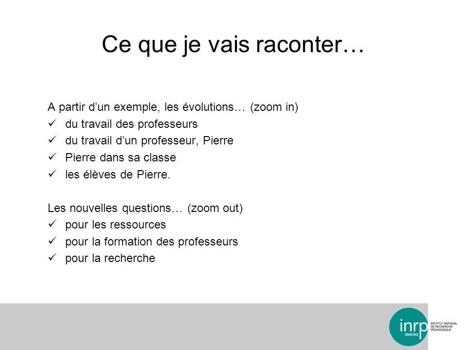 Ce que je vais raconter… A partir dun exemple, les évolutions… (zoom in) du travail des professeurs du travail dun professeur, Pierre Pierre dans sa classe les élèves de Pierre.