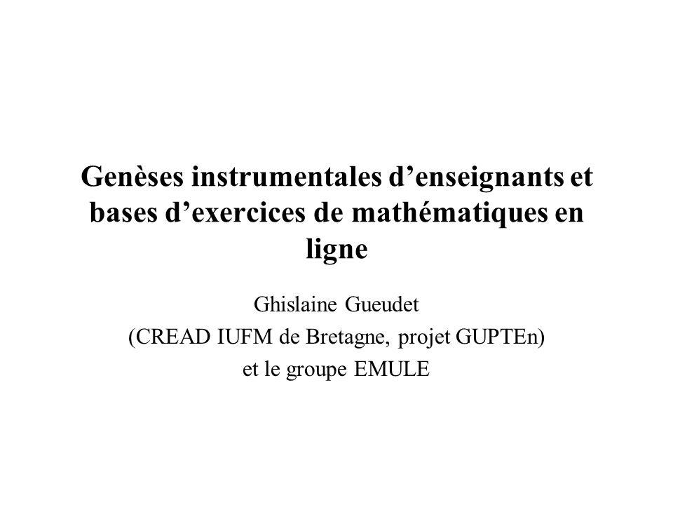 Genèses instrumentales denseignants et bases dexercices de mathématiques en ligne Ghislaine Gueudet (CREAD IUFM de Bretagne, projet GUPTEn) et le groupe EMULE