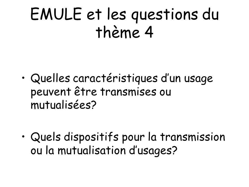 EMULE et les questions du thème 4 Quelles caractéristiques dun usage peuvent être transmises ou mutualisées? Quels dispositifs pour la transmission ou