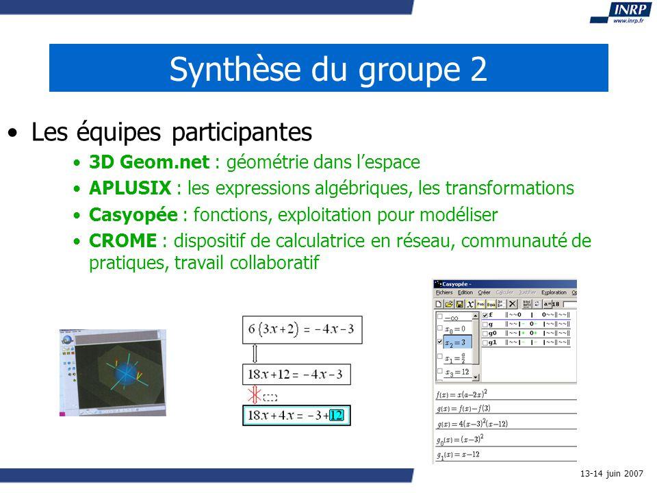 13-14 juin 2007 Synthèse du groupe 2 Les équipes participantes 3D Geom.net : géométrie dans lespace APLUSIX : les expressions algébriques, les transformations Casyopée : fonctions, exploitation pour modéliser CROME : dispositif de calculatrice en réseau, communauté de pratiques, travail collaboratif