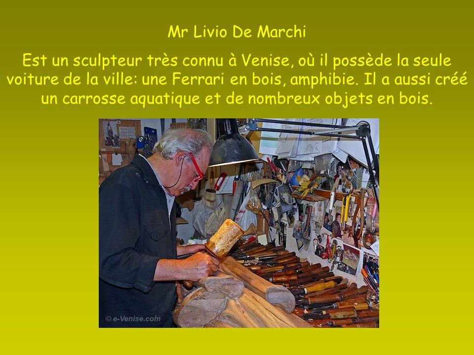 Mr Livio De Marchi Est un sculpteur très connu à Venise, où il possède la seule voiture de la ville: une Ferrari en bois, amphibie.