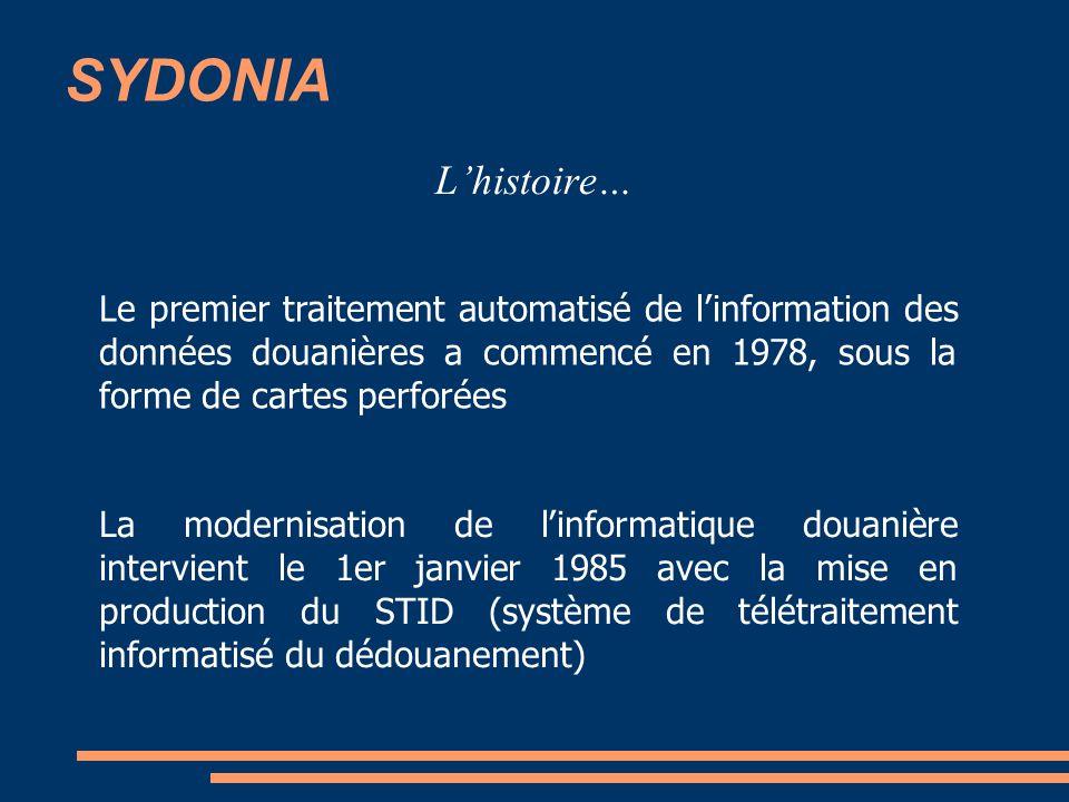 SYDONIA Lhistoire… Le premier traitement automatisé de linformation des données douanières a commencé en 1978, sous la forme de cartes perforées La modernisation de linformatique douanière intervient le 1er janvier 1985 avec la mise en production du STID (système de télétraitement informatisé du dédouanement)