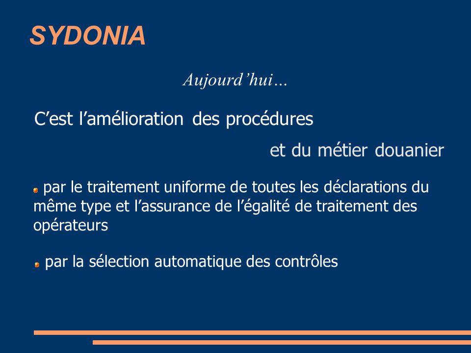 SYDONIA Aujourdhui… Cest lamélioration des procédures et du métier douanier par le traitement uniforme de toutes les déclarations du même type et lassurance de légalité de traitement des opérateurs par la sélection automatique des contrôles