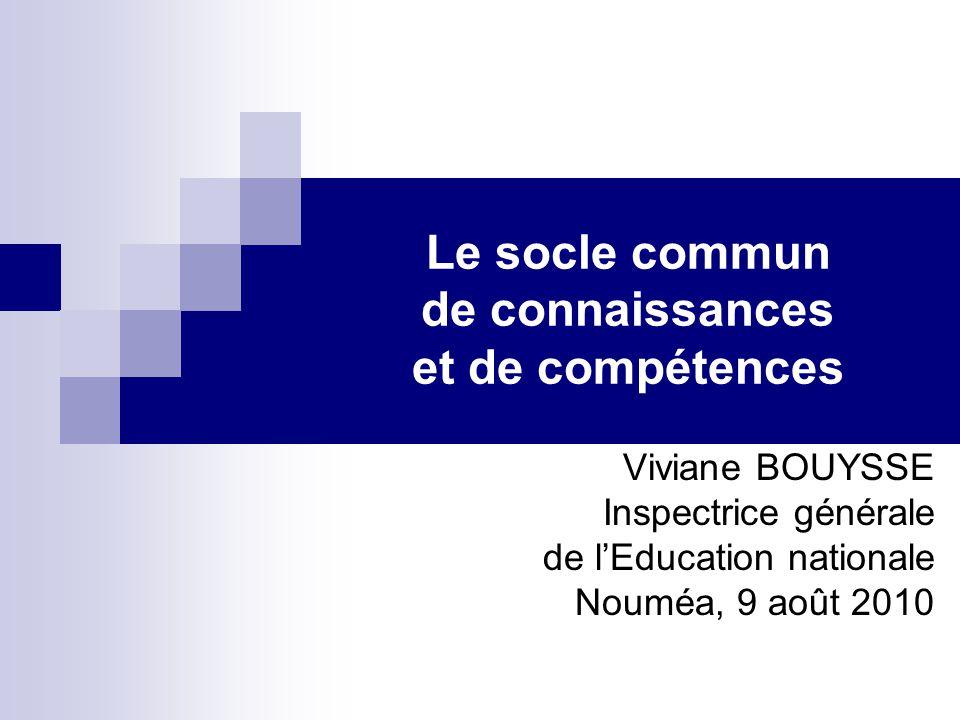 Le socle commun de connaissances et de compétences Viviane BOUYSSE Inspectrice générale de lEducation nationale Nouméa, 9 août 2010