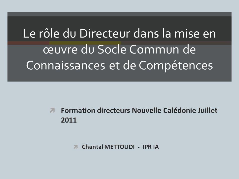 Le rôle du Directeur dans la mise en œuvre du Socle Commun de Connaissances et de Compétences Formation directeurs Nouvelle Calédonie Juillet 2011 Chantal METTOUDI - IPR IA