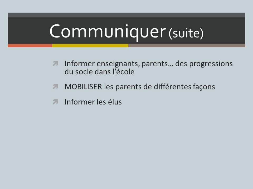 Communiquer (suite) Informer enseignants, parents… des progressions du socle dans lécole MOBILISER les parents de différentes façons Informer les élus