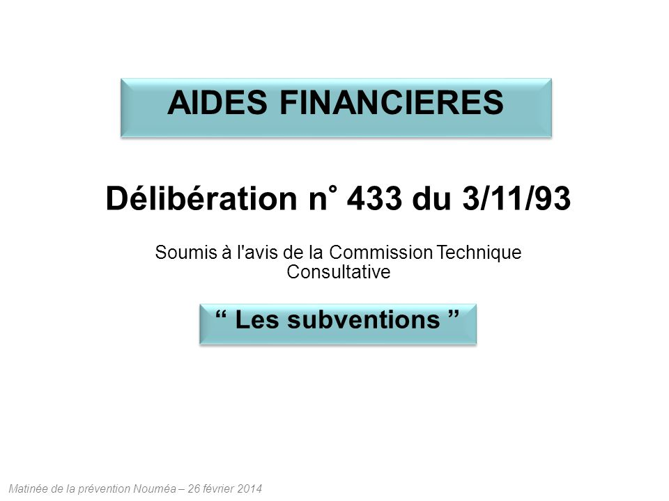 Matinée de la prévention Nouméa – 26 février 2014 Délibération n° 433 du 3/11/93 Soumis à l avis de la Commission Technique Consultative Les subventions AIDES FINANCIERES