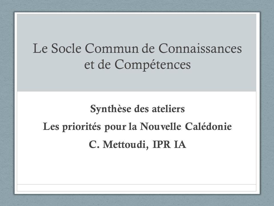 Le Socle Commun de Connaissances et de Compétences Synthèse des ateliers Les priorités pour la Nouvelle Calédonie C. Mettoudi, IPR IA