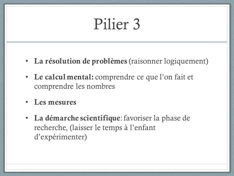Pilier 3 La résolution de problèmes (raisonner logiquement) Le calcul mental: comprendre ce que lon fait et comprendre les nombres Les mesures La démarche scientifique : favoriser la phase de recherche, (laisser le temps à lenfant dexpérimenter)