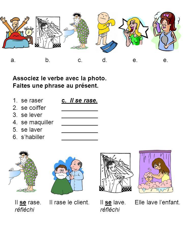 a.b.c.d.e. Associez le verbe avec la photo. Faites une phrase au présent. 1. se raser c. Il se rase. 2. se coiffer ___________ 3. se lever ___________