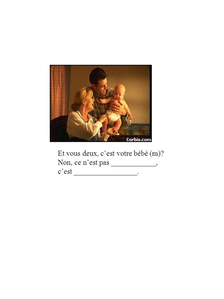 Et vous deux, cest votre bébé (m) Non, ce nest pas ____________, cest _________________.