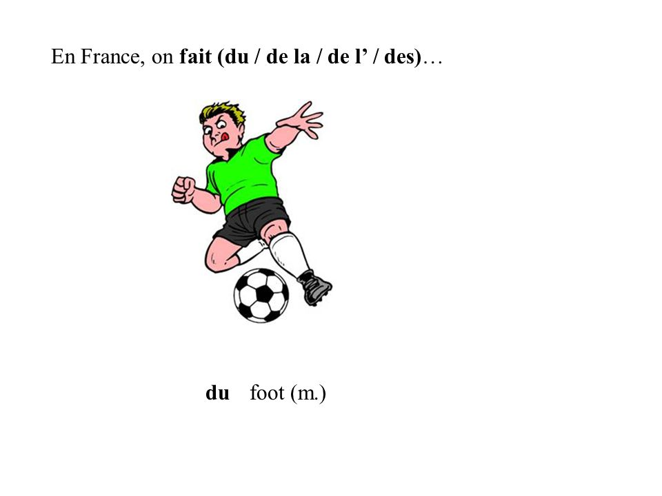 du En France, on fait (du / de la / de l / des)… foot (m.)