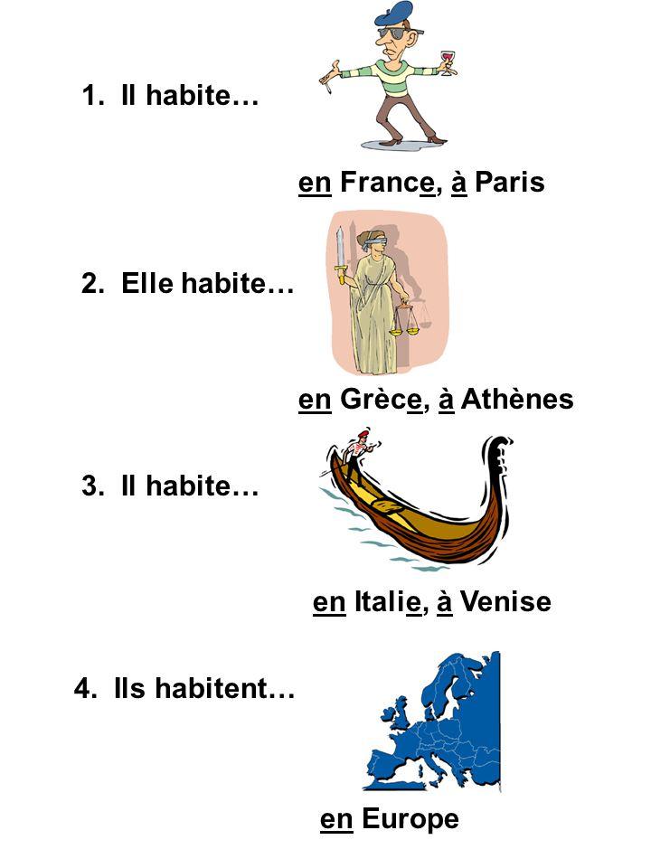 1. Il habite… en France, à Paris 2. Elle habite… en Grèce, à Athènes 3. Il habite… en Italie, à Venise 4. Ils habitent… en Europe
