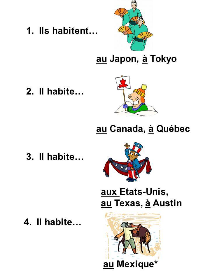 1. Ils habitent… au Japon, à Tokyo 2. Il habite… au Canada, à Québec 3. Il habite… aux Etats-Unis, au Texas, à Austin 4. Il habite… au Mexique*