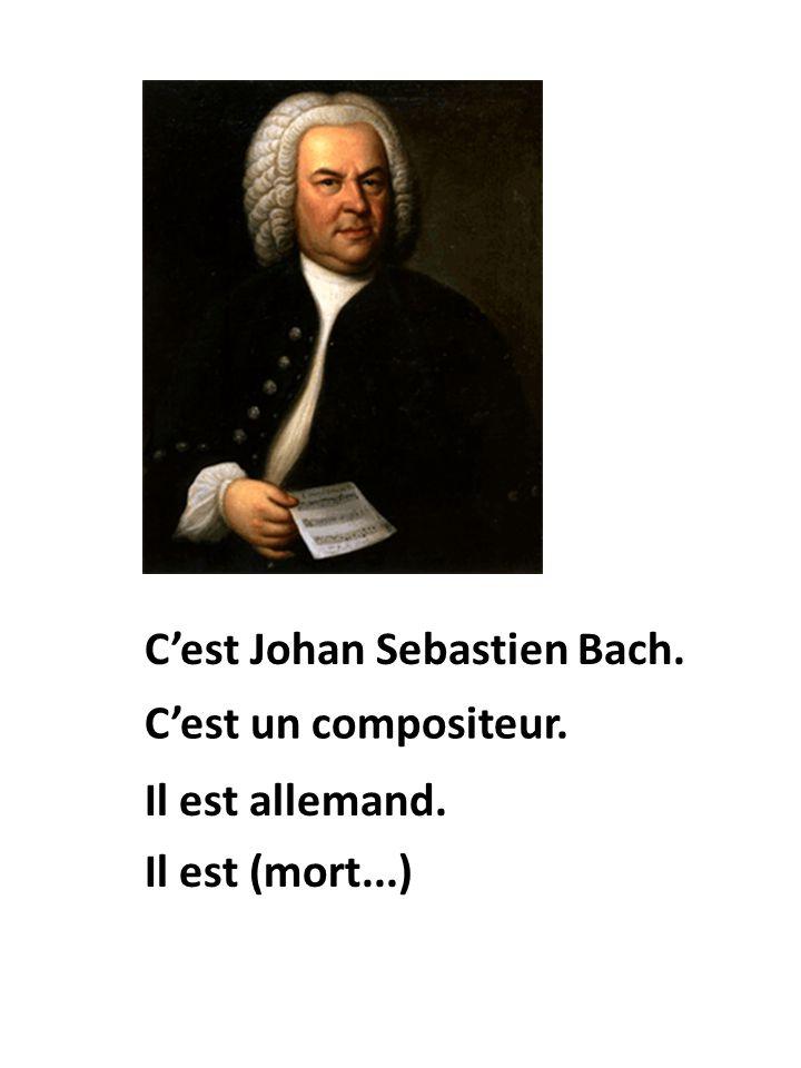 Il est allemand. Cest Johan Sebastien Bach. Cest un compositeur. Il est (mort...)