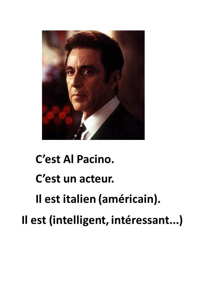 Il est italien (américain). Cest Al Pacino. Cest un acteur. Il est (intelligent, intéressant...)