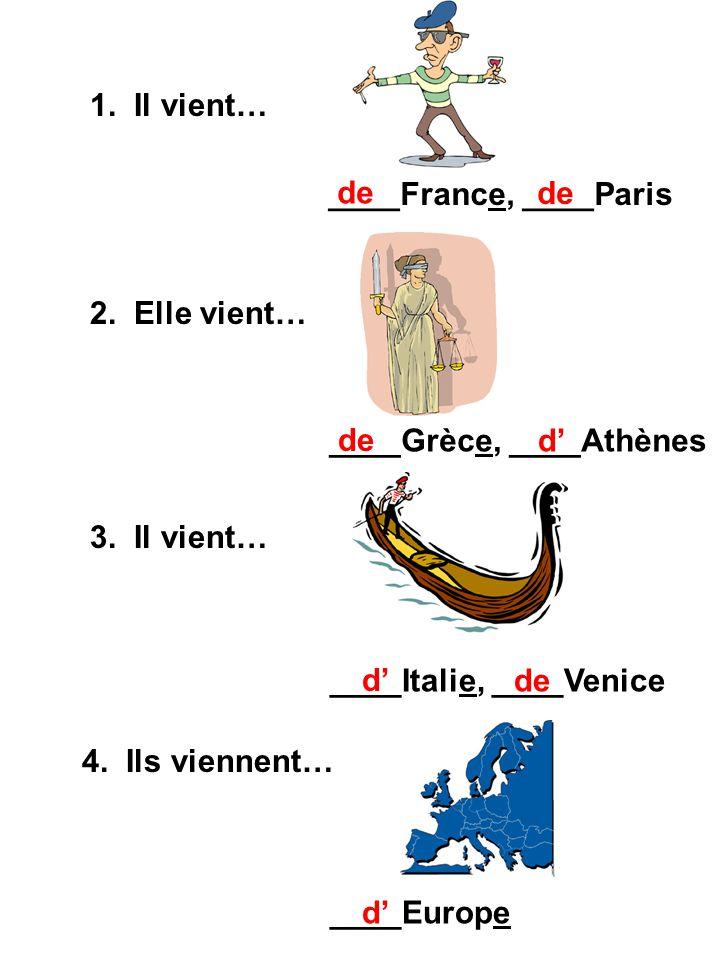 1. Il vient… 2. Elle vient… 3. Il vient… 4. Ils viennent… ____France, ____Paris ____Grèce, ____Athènes ____Italie, ____Venice ____Europe de d d d