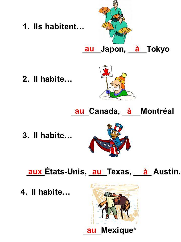 1. Ils habitent… 2. Il habite… 3. Il habite… 4. Il habite… ____Japon, ____Tokyo ____Canada, ____Montréal ____Mexique* au à à ____États-Unis, ____Texas