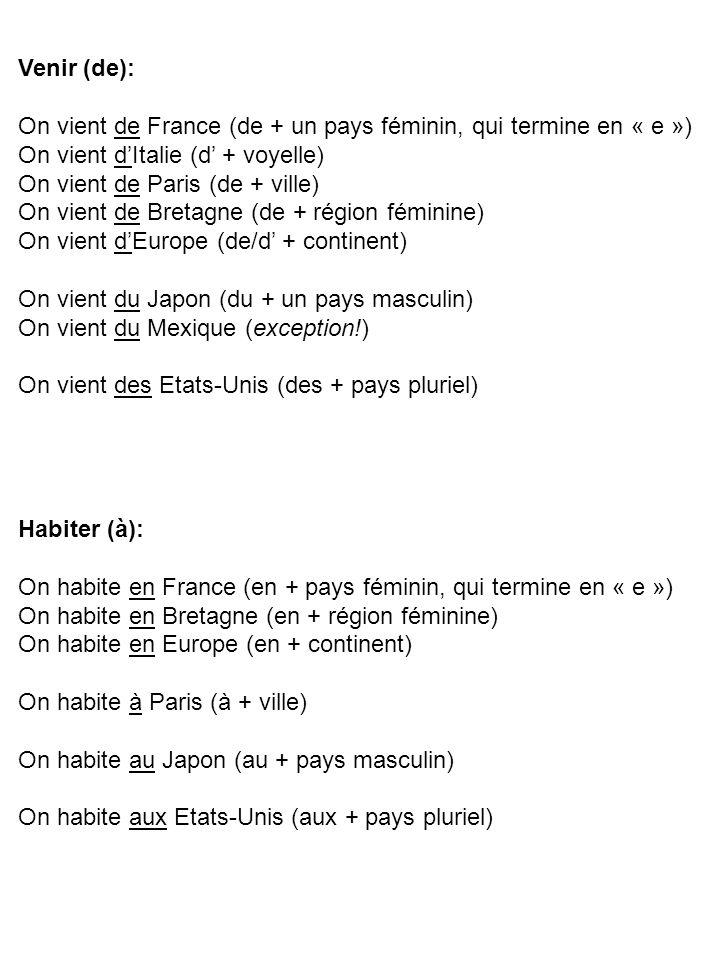 Venir (de): On vient de France (de + un pays féminin, qui termine en « e ») On vient dItalie (d + voyelle) On vient de Paris (de + ville) On vient de Bretagne (de + région féminine) On vient dEurope (de/d + continent) On vient du Japon (du + un pays masculin) On vient du Mexique (exception!) On vient des Etats-Unis (des + pays pluriel) Habiter (à): On habite en France (en + pays féminin, qui termine en « e ») On habite en Bretagne (en + région féminine) On habite en Europe (en + continent) On habite à Paris (à + ville) On habite au Japon (au + pays masculin) On habite aux Etats-Unis (aux + pays pluriel)