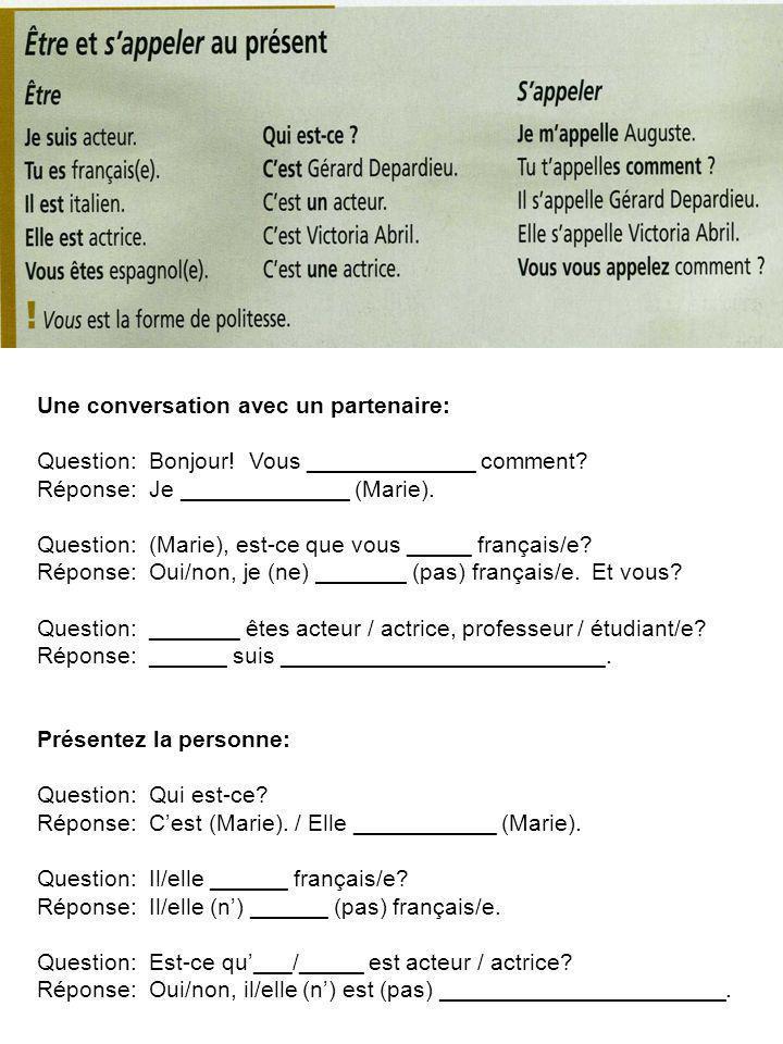 Une conversation avec un partenaire: Question: Bonjour! Vous _____________ comment? Réponse: Je _____________ (Marie). Question: (Marie), est-ce que v