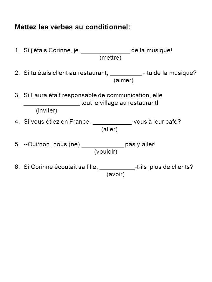 Mettez les verbes au conditionnel: 1. Si jétais Corinne, je ______________ de la musique! (mettre) 2. Si tu étais client au restaurant, _________ - tu