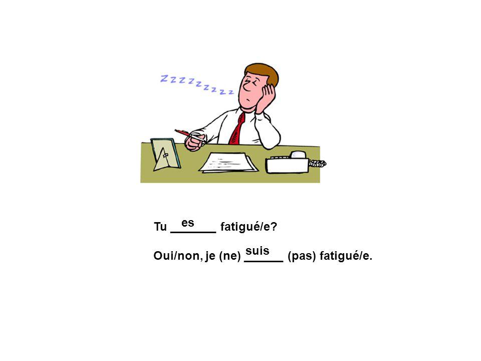 Tu _______ fatigué/e? Oui/non, je (ne) ______ (pas) fatigué/e. es suis