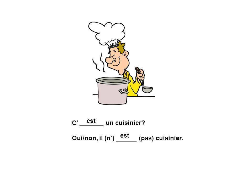 C _______ un cuisinier? Oui/non, il (n) ______ (pas) cuisinier. est