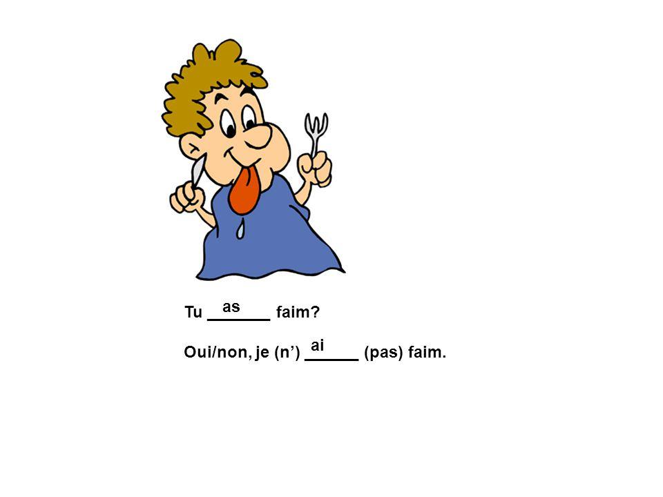 Tu _______ faim? Oui/non, je (n) ______ (pas) faim. as ai