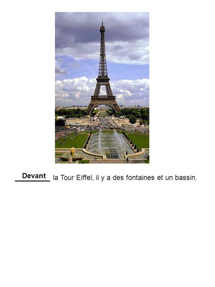_________ la Tour Eiffel, il y a des fontaines et un bassin. Devant