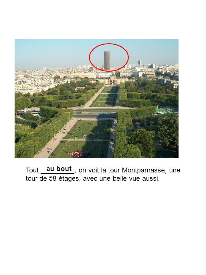 Tout _________, on voit la tour Montparnasse, une tour de 58 étages, avec une belle vue aussi. au bout