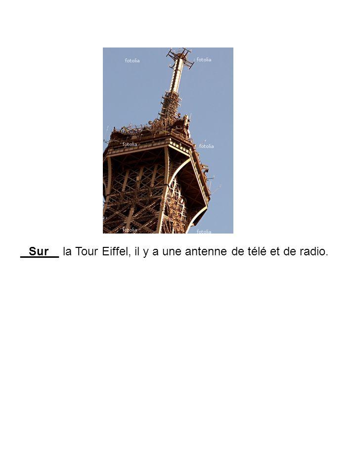______ la Tour Eiffel, il y a une antenne de télé et de radio.Sur