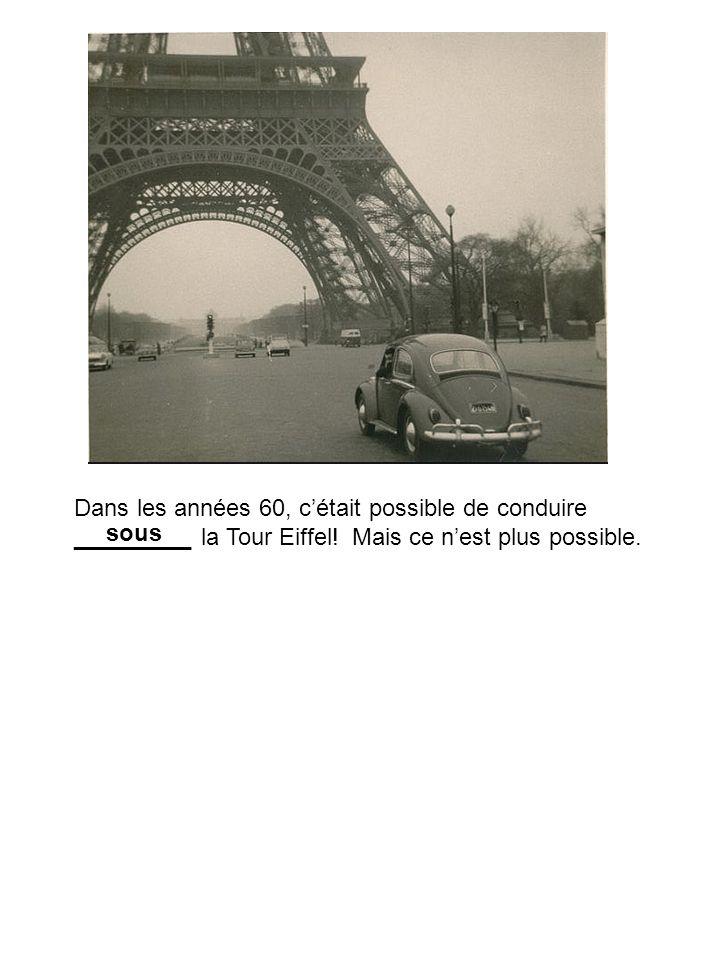 Dans les années 60, cétait possible de conduire _________ la Tour Eiffel! Mais ce nest plus possible. sous