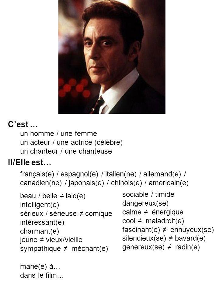 Cest … Il/Elle est… un homme / une femme un acteur / une actrice (célèbre) un chanteur / une chanteuse français(e) / espagnol(e) / italien(ne) / allemand(e) / canadien(ne) / japonais(e) / chinois(e) / américain(e) beau / belle laid(e) intelligent(e) sérieux / sérieuse comique intéressant(e) charmant(e) jeune vieux/vieille sympathique méchant(e) sociable / timide dangereux(se) calme énergique cool maladroit(e) fascinant(e) ennuyeux(se) silencieux(se) bavard(e) genereux(se) radin(e) marié(e) à… dans le film…