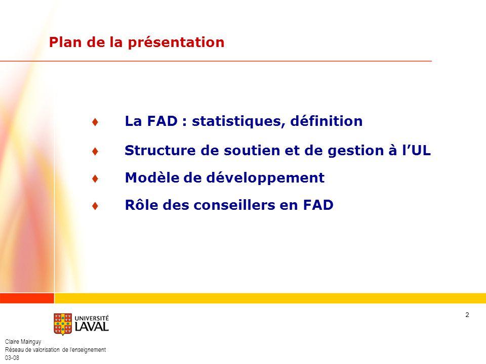 Claire Mainguy Réseau de valorisation de lenseignement 03-08 3 364 cours offerts, 127 en préparation 30 programmes 3/4 sur Internet 75 % au 1 er cycle, 25 % au 2 e cycle 25 195 étudiants/cours (2007-08) 200 tuteurs www.distance.ulaval.ca FAD à lUniversité Laval
