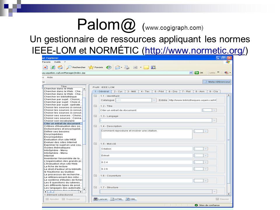 Palom@ ( www.cogigraph.com) Un gestionnaire de ressources appliquant les normes IEEE-LOM et NORMÉTIC (http://www.normetic.org/)http://www.normetic.org