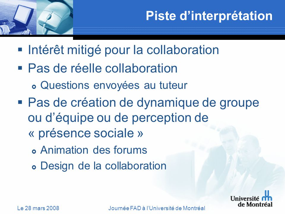 Le 28 mars 2008Journée FAD à lUniversité de Montréal Piste dinterprétation Intérêt mitigé pour la collaboration Pas de réelle collaboration Questions envoyées au tuteur Pas de création de dynamique de groupe ou déquipe ou de perception de « présence sociale » Animation des forums Design de la collaboration