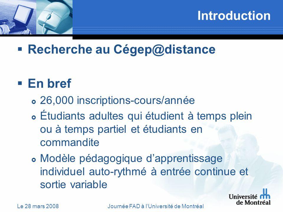Le 28 mars 2008Journée FAD à lUniversité de Montréal Introduction Recherche au Cégep@distance En bref 26,000 inscriptions-cours/année Étudiants adultes qui étudient à temps plein ou à temps partiel et étudiants en commandite Modèle pédagogique dapprentissage individuel auto-rythmé à entrée continue et sortie variable