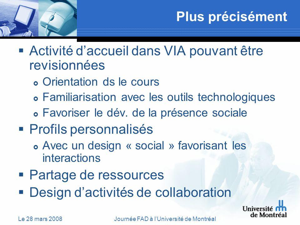 Le 28 mars 2008Journée FAD à lUniversité de Montréal Plus précisément Activité daccueil dans VIA pouvant être revisionnées Orientation ds le cours Familiarisation avec les outils technologiques Favoriser le dév.
