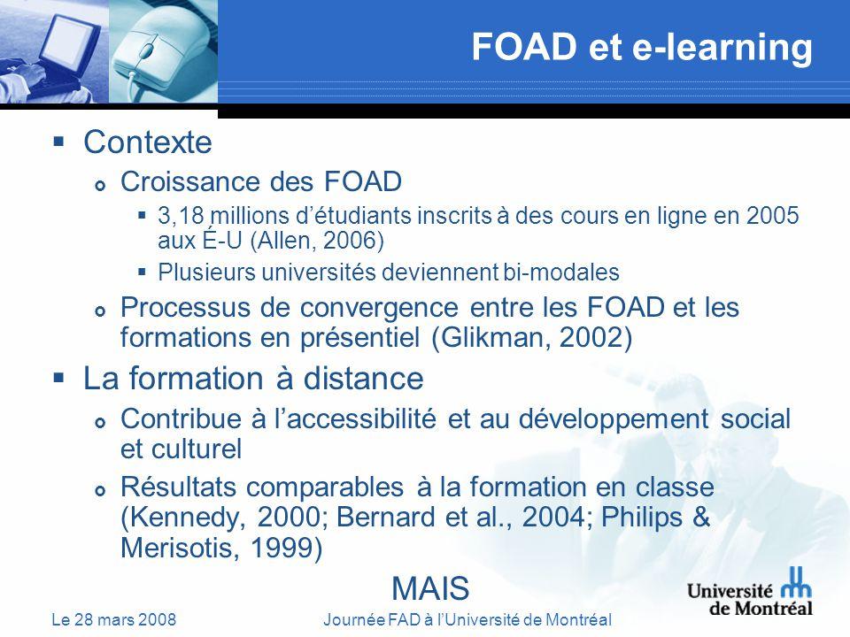 Le 28 mars 2008Journée FAD à lUniversité de Montréal FOAD et e-learning Contexte Croissance des FOAD 3,18 millions détudiants inscrits à des cours en ligne en 2005 aux É-U (Allen, 2006) Plusieurs universités deviennent bi-modales Processus de convergence entre les FOAD et les formations en présentiel (Glikman, 2002) La formation à distance Contribue à laccessibilité et au développement social et culturel Résultats comparables à la formation en classe (Kennedy, 2000; Bernard et al., 2004; Philips & Merisotis, 1999) MAIS