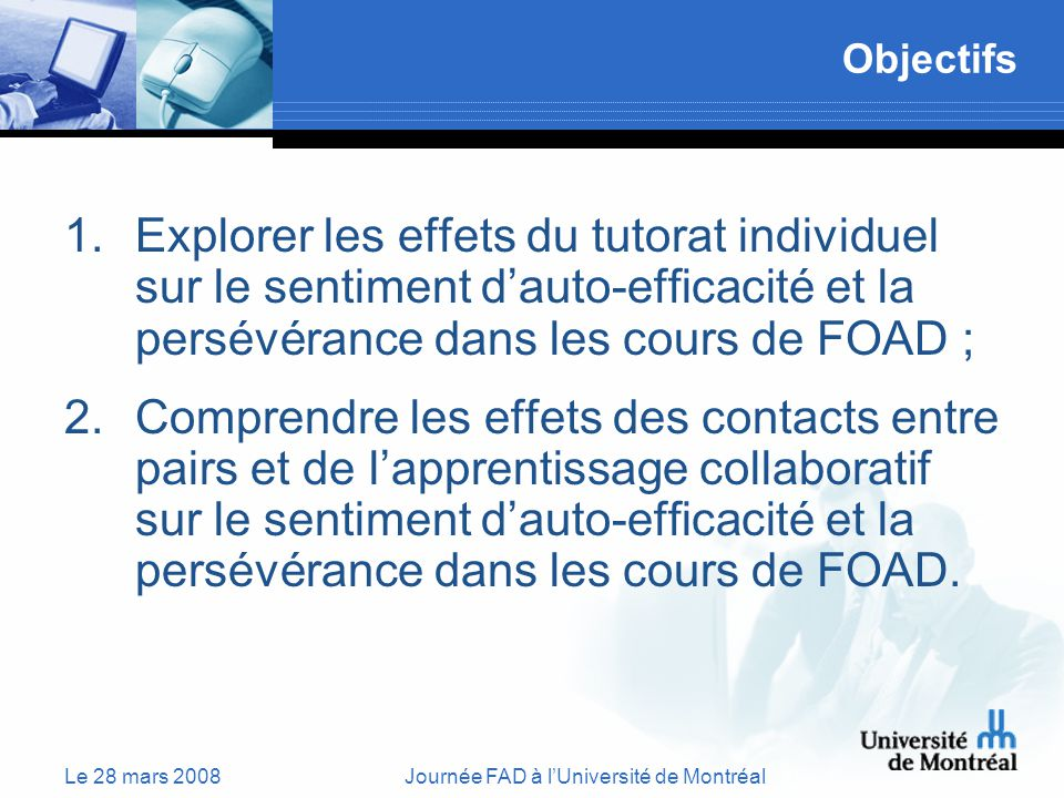Le 28 mars 2008Journée FAD à lUniversité de Montréal Objectifs 1.Explorer les effets du tutorat individuel sur le sentiment dauto-efficacité et la persévérance dans les cours de FOAD ; 2.Comprendre les effets des contacts entre pairs et de lapprentissage collaboratif sur le sentiment dauto-efficacité et la persévérance dans les cours de FOAD.