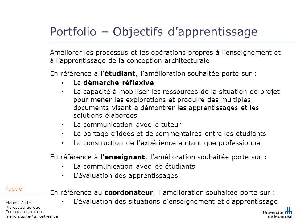 Page 6 Manon Guité Professeur agrégé École darchitecture manon.guite@umontreal.ca Portfolio – Objectifs dapprentissage Améliorer les processus et les