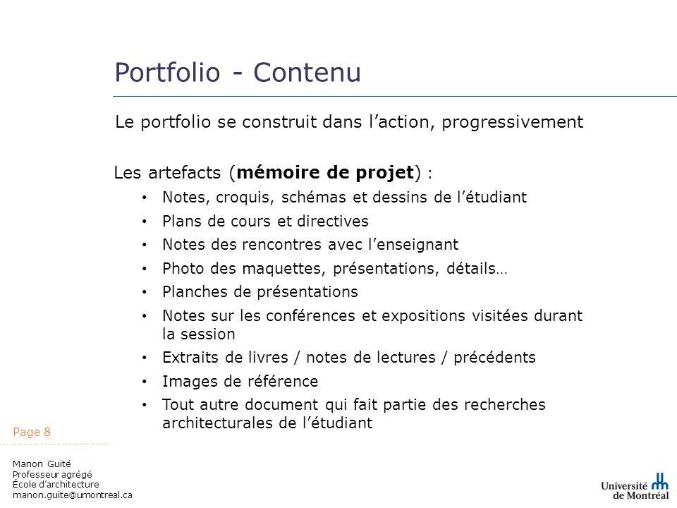 Page 8 Manon Guité Professeur agrégé École darchitecture manon.guite@umontreal.ca Portfolio - Contenu Le portfolio se construit dans laction, progress