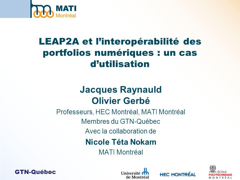 GTN-Québec LEAP2A et linteropérabilité des portfolios numériques : un cas dutilisation Jacques Raynauld Olivier Gerbé Professeurs, HEC Montréal, MATI