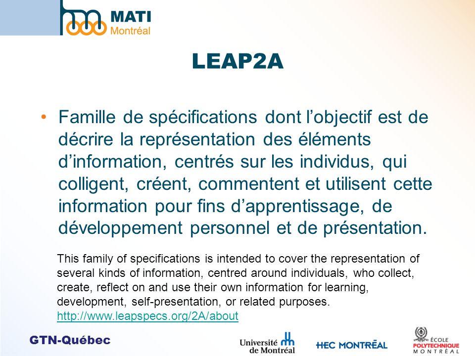 GTN-Québec LEAP2A Famille de spécifications dont lobjectif est de décrire la représentation des éléments dinformation, centrés sur les individus, qui colligent, créent, commentent et utilisent cette information pour fins dapprentissage, de développement personnel et de présentation.