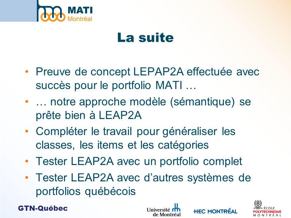 La suite Preuve de concept LEPAP2A effectuée avec succès pour le portfolio MATI … … notre approche modèle (sémantique) se prête bien à LEAP2A Compléter le travail pour généraliser les classes, les items et les catégories Tester LEAP2A avec un portfolio complet Tester LEAP2A avec dautres systèmes de portfolios québécois