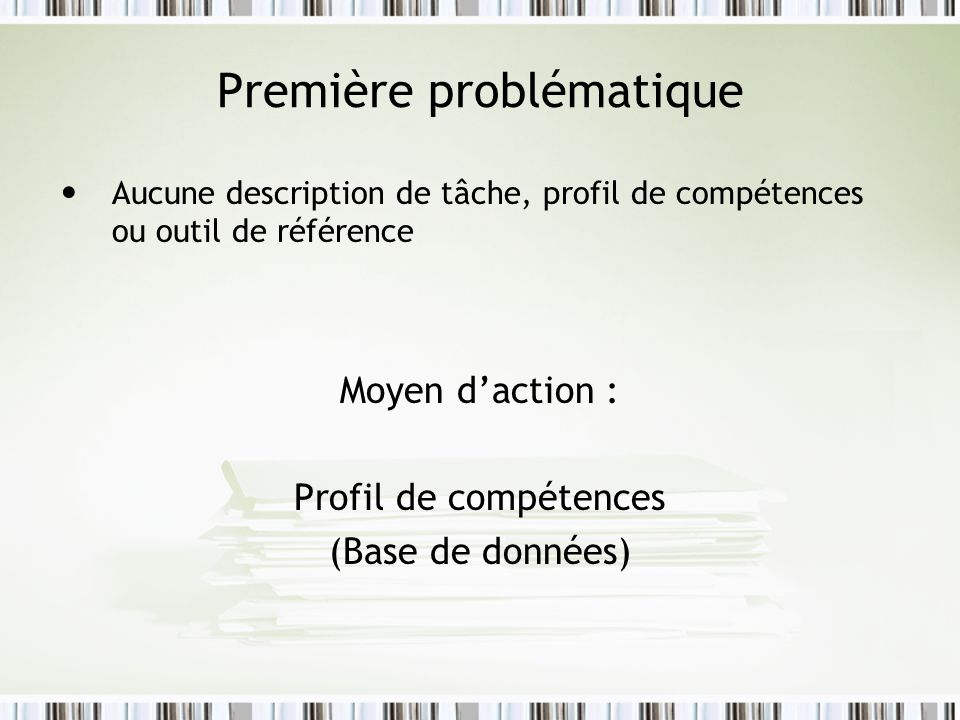 Première problématique Aucune description de tâche, profil de compétences ou outil de référence Moyen daction : Profil de compétences (Base de données